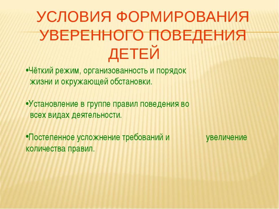 УСЛОВИЯ ФОРМИРОВАНИЯ УВЕРЕННОГО ПОВЕДЕНИЯ ДЕТЕЙ •Чёткий режим, организованнос...