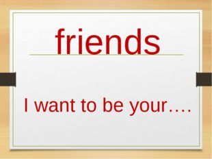 friends I want to be your….