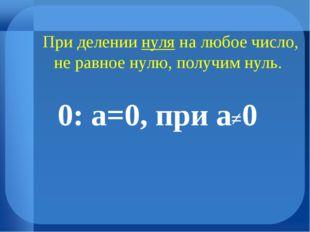 При делении нуля на любое число, не равное нулю, получим нуль. 0: а=0, при а≠