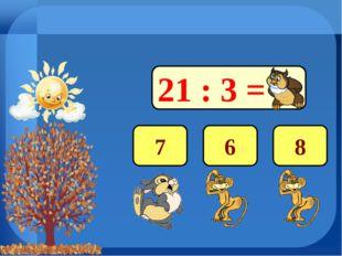 21 : 3 = 7 6 8