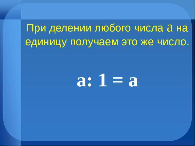 При делении любого числа а на единицу получаем это же число. а: 1 = а №2
