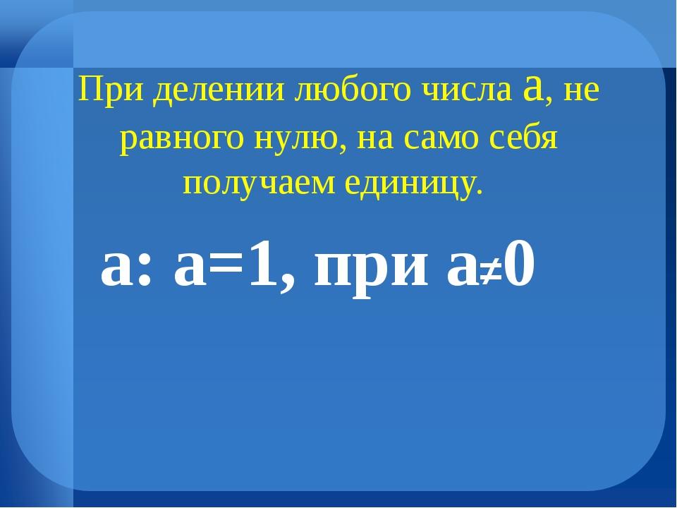 При делении любого числа а, не равного нулю, на само себя получаем единицу....