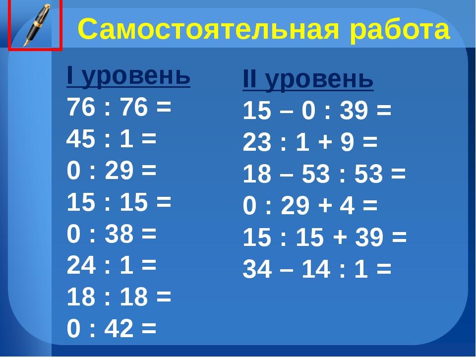 Самостоятельная работа I уровень 76 : 76 = 45 : 1 = 0 : 29 = 15 : 15 = 0 : 38...