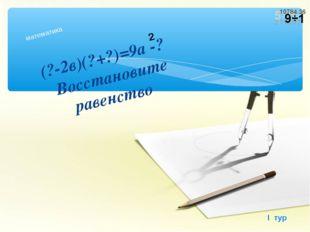 (?-2в)(?+?)=9а -? Восстановите равенство математика I тур 2