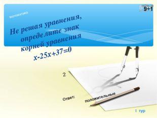 Не решая уравнения, определите знак корней уравнения х-25х+37=0 математика I