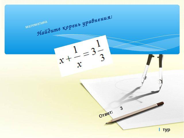 Найдите корень уравнения: математика I тур Ответ: 3