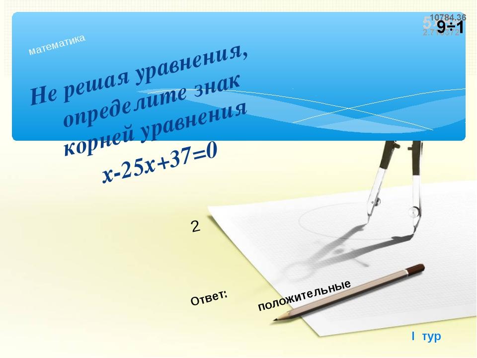 Не решая уравнения, определите знак корней уравнения х-25х+37=0 математика I...