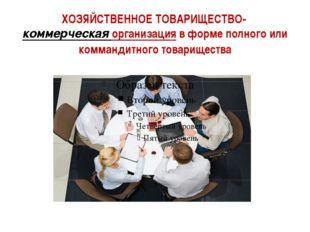 ХОЗЯЙСТВЕННОЕ ТОВАРИЩЕСТВО-коммерческая организацияв форме полного или комм