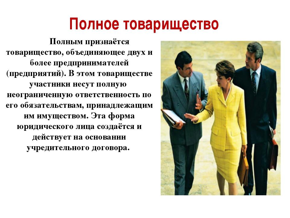 Полное товарищество Полным признаётся товарищество, объединяющее двух и более...