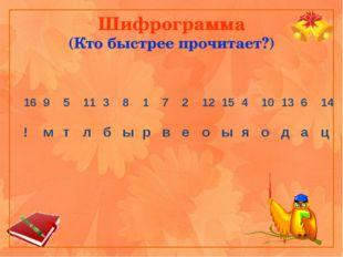 Шифрограмма (Кто быстрее прочитает?) 16 9 5 11 3 8 1 7 2 12 15 4 10 13 6 14 !