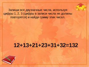 12+13+21+23+31+32=132 Запиши все двузначные числа, используя цифры 1, 2, 3 (ц
