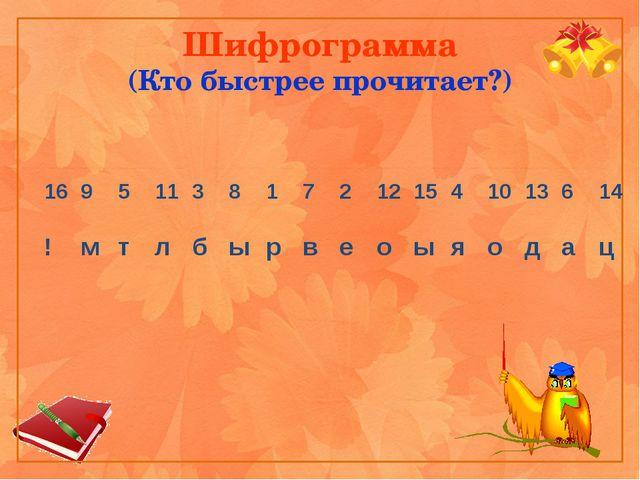 Шифрограмма (Кто быстрее прочитает?) 16 9 5 11 3 8 1 7 2 12 15 4 10 13 6 14 !...