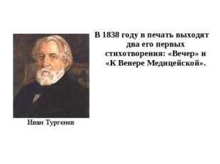 В 1838 году в печать выходят два его первых стихотворения: «Вечер» и «К Венер