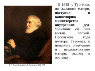В 1842 г. Тургенев, по желанию матери, поступил в канцелярию министерства вн