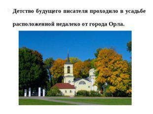 Детство будущего писателя проходило в усадьбе матери - Спа́сском-Лутови́нове,