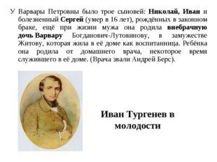 У Варвары Петровны было трое сыновей: Николай, Иван и болезненный Сергей (уме