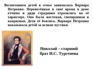 Воспитанием детей в семье занималась Варвара Петровна. Перенесённые в своё вр