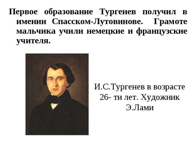 Первое образование Тургенев получил в имении Спасском-Лутовинове. Грамоте мал...
