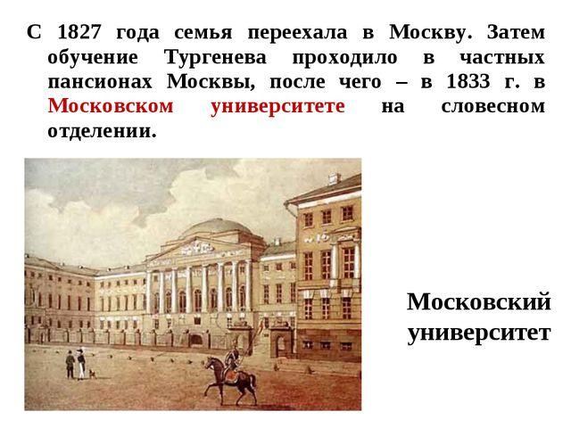 С 1827 года семья переехала в Москву. Затем обучение Тургенева проходило в ча...