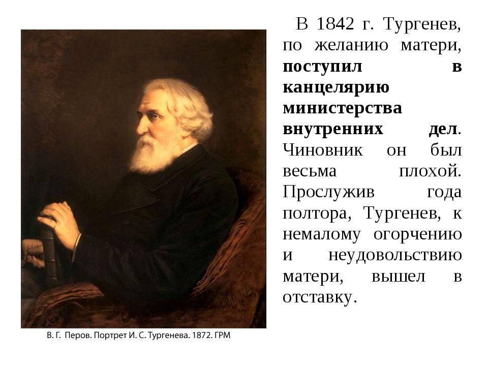 В 1842 г. Тургенев, по желанию матери, поступил в канцелярию министерства вн...