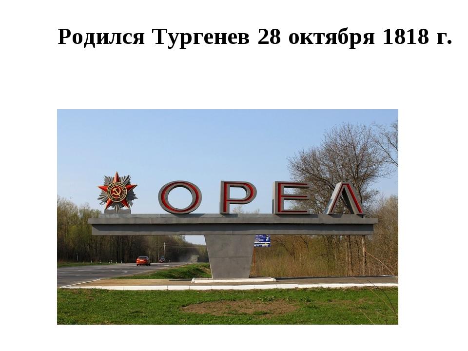 Родился Тургенев 28 октября 1818 г. в городе Орле́ в стари́нной дворя́нской...