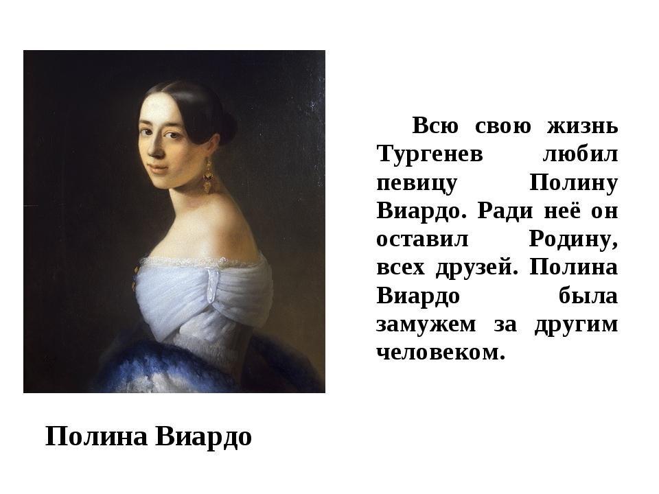 Всю свою жизнь Тургенев любил певицу Полину Виардо. Ради неё он оставил Роди...