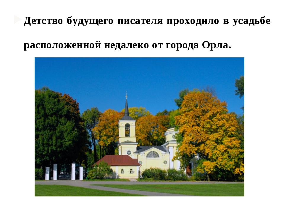 Детство будущего писателя проходило в усадьбе матери - Спа́сском-Лутови́нове,...