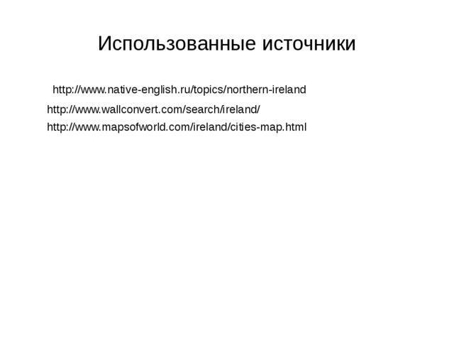 Использованные источники http://www.native-english.ru/topics/northern-ireland...