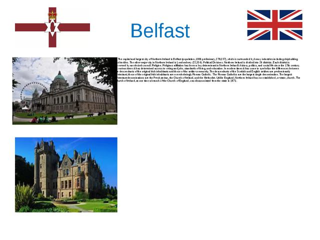 Belfast The capital and largest city of Northern Ireland is Belfast (populati...