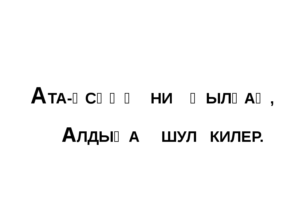 АТА-ӘСӘҢӘ НИ ҠЫЛҺАҢ, АЛДЫҢА ШУЛ КИЛЕР.