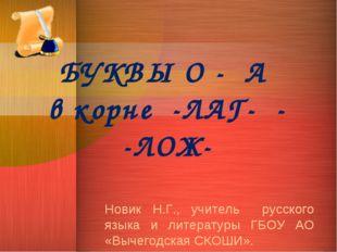 БУКВЫ О - А в корне -ЛАГ- - -ЛОЖ- Новик Н.Г., учитель русского языка и литера