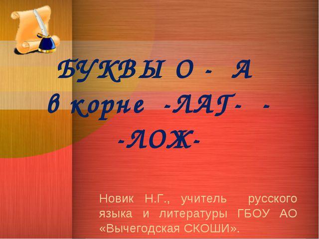 БУКВЫ О - А в корне -ЛАГ- - -ЛОЖ- Новик Н.Г., учитель русского языка и литера...