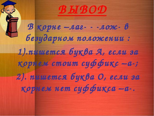 ВЫВОД В корне –лаг- - -лож- в безударном положении : 1).пишется буква А, если...