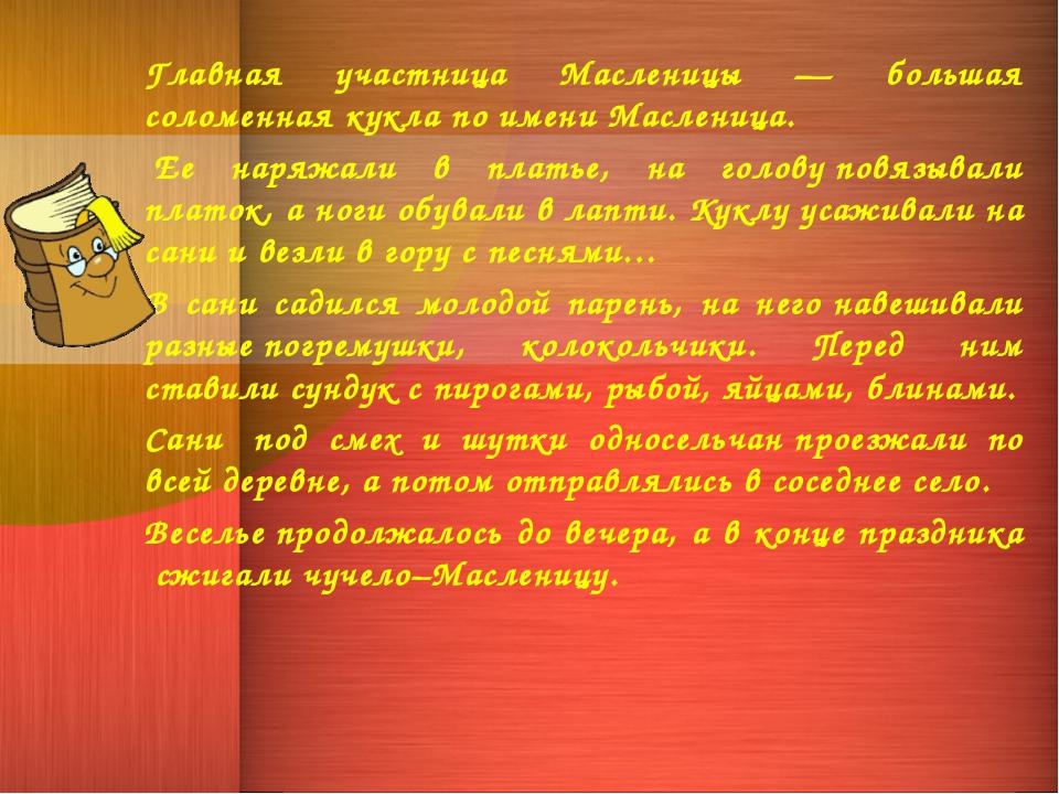 Главная участница Масленицы — большая соломенная кукла по имени Масленица. Е...