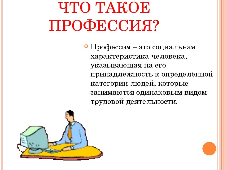 ЧТО ТАКОЕ ПРОФЕССИЯ? Профессия – это социальная характеристика человека, указ...