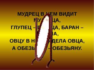 МУДРЕЦ В НЕМ ВИДИТ МУДРЕЦА, ГЛУПЕЦ – ГЛУПЦА, БАРАН – БАРАНА, ОВЦУ В НЕМ ВИДЕЛ