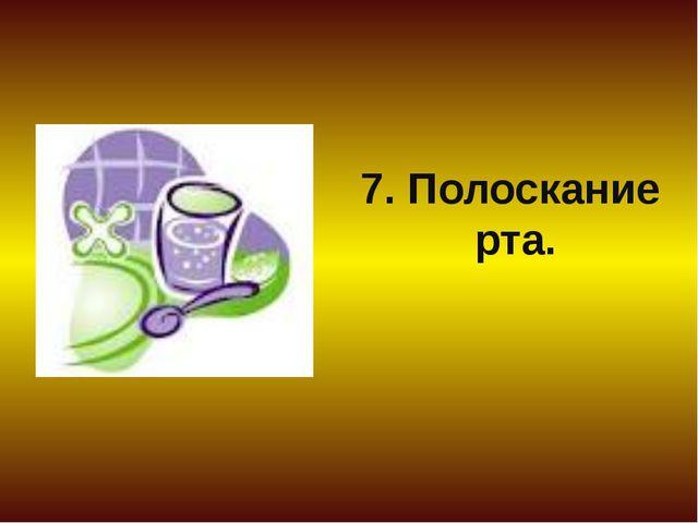 7. Полоскание рта.