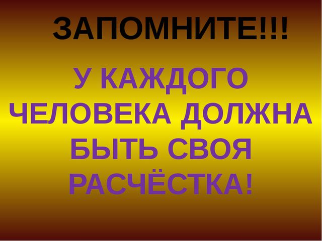 ЗАПОМНИТЕ!!! У КАЖДОГО ЧЕЛОВЕКА ДОЛЖНА БЫТЬ СВОЯ РАСЧЁСТКА!