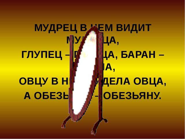 МУДРЕЦ В НЕМ ВИДИТ МУДРЕЦА, ГЛУПЕЦ – ГЛУПЦА, БАРАН – БАРАНА, ОВЦУ В НЕМ ВИДЕЛ...