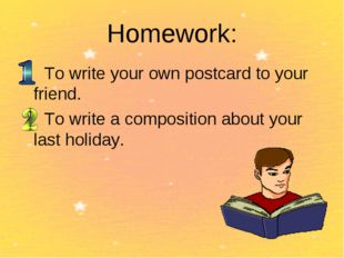 Homework: To write your own postcard to your friend. To write a composition a