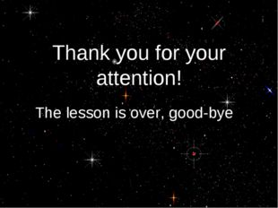 Thank you for your attention! The lesson is over, good-bye!