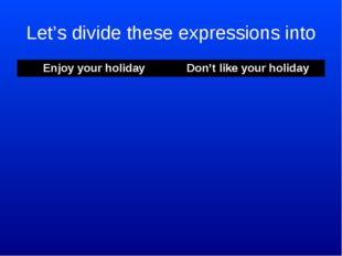 Let's divide these expressions into Enjoy your holiday	Don't like your holida