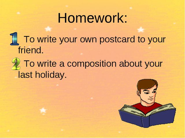 Homework: To write your own postcard to your friend. To write a composition a...