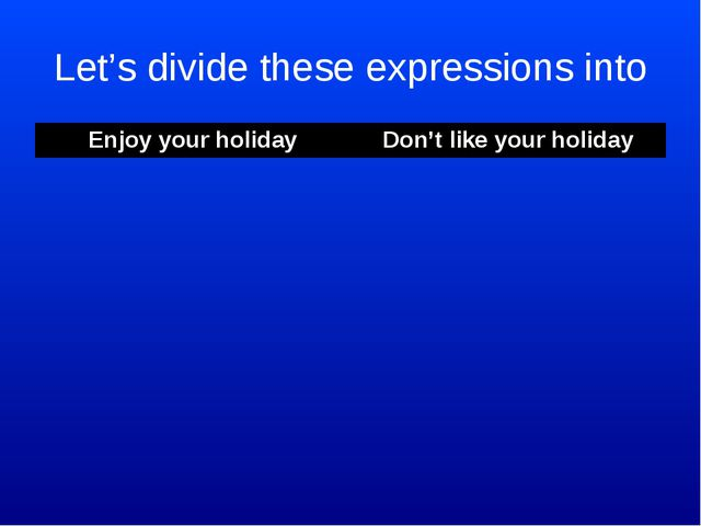 Let's divide these expressions into Enjoy your holiday	Don't like your holida...
