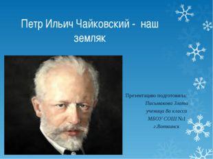 Петр Ильич Чайковский - наш земляк Презентацию подготовила: Письмакова Злата