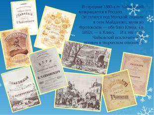 В середине 1880-х гг. Чайковский возвращается в Россию. Он селился под Москво
