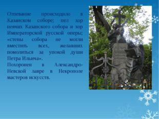 Отпевание происходило в Казанском соборе; пел хор певчих Казанского собора и