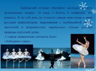 Чайковский оставил обширное наследие во всех музыкальных жанрах: 10 опер, 3