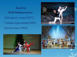 Балеты П.И.Чайковского: Лебединое озеро(1877), Спящая красавица(1889), Щелкун