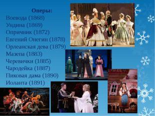 Оперы: Воевода (1868) Ундина (1869) Опричник (1872) Евгений Онегин (1878) Орл